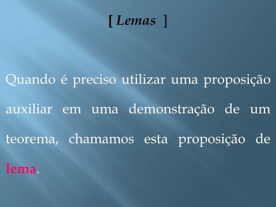 [ Lemas ] Quando é preciso utilizar uma proposição auxiliar em uma demonstração de um teorema, chamamos esta proposição de lema.